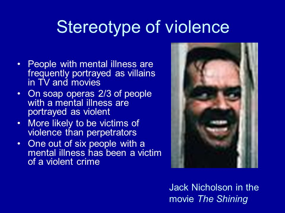 Stereotype of violence People with mental illness are frequently portrayed as villains in TV and movies On soap operas 2/3 of people with a mental illness are portrayed as violent More likely to be victims of violence than perpetrators One out of six people with a mental illness has been a victim of a violent crime Jack Nicholson in the movie The Shining