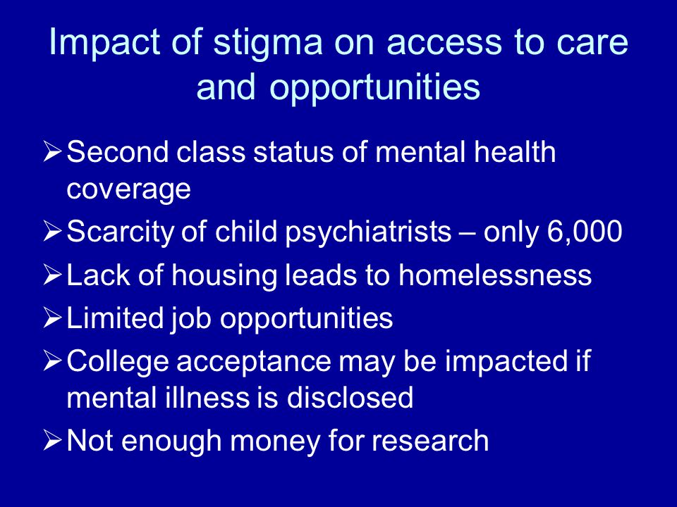 Impact of stigma on access to care and opportunities  Second class status of mental health coverage  Scarcity of child psychiatrists – only 6,000  Lack of housing leads to homelessness  Limited job opportunities  College acceptance may be impacted if mental illness is disclosed  Not enough money for research