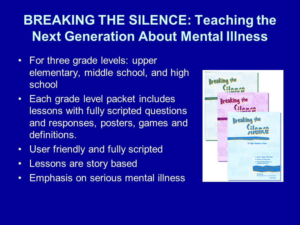 BREAKING THE SILENCE: Teaching the Next Generation About Mental Illness For three grade levels: upper elementary, middle school, and high school Each grade level packet includes lessons with fully scripted questions and responses, posters, games and definitions.