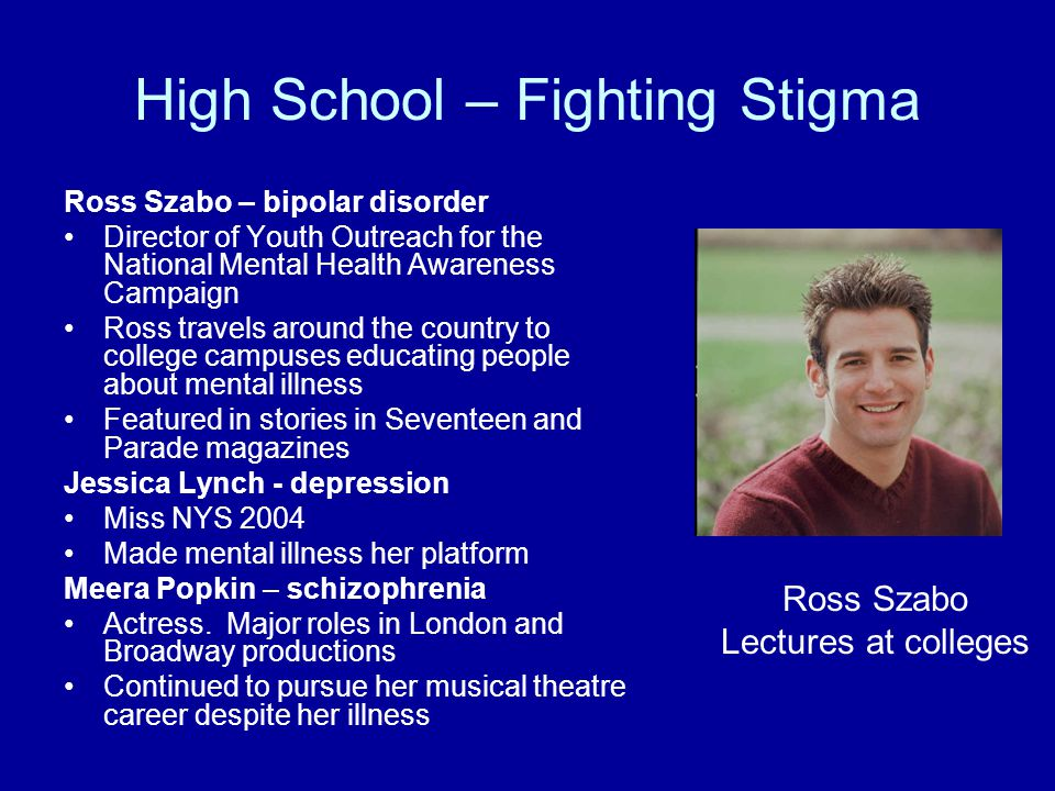 High School – Fighting Stigma Ross Szabo – bipolar disorder Director of Youth Outreach for the National Mental Health Awareness Campaign Ross travels around the country to college campuses educating people about mental illness Featured in stories in Seventeen and Parade magazines Jessica Lynch - depression Miss NYS 2004 Made mental illness her platform Meera Popkin – schizophrenia Actress.