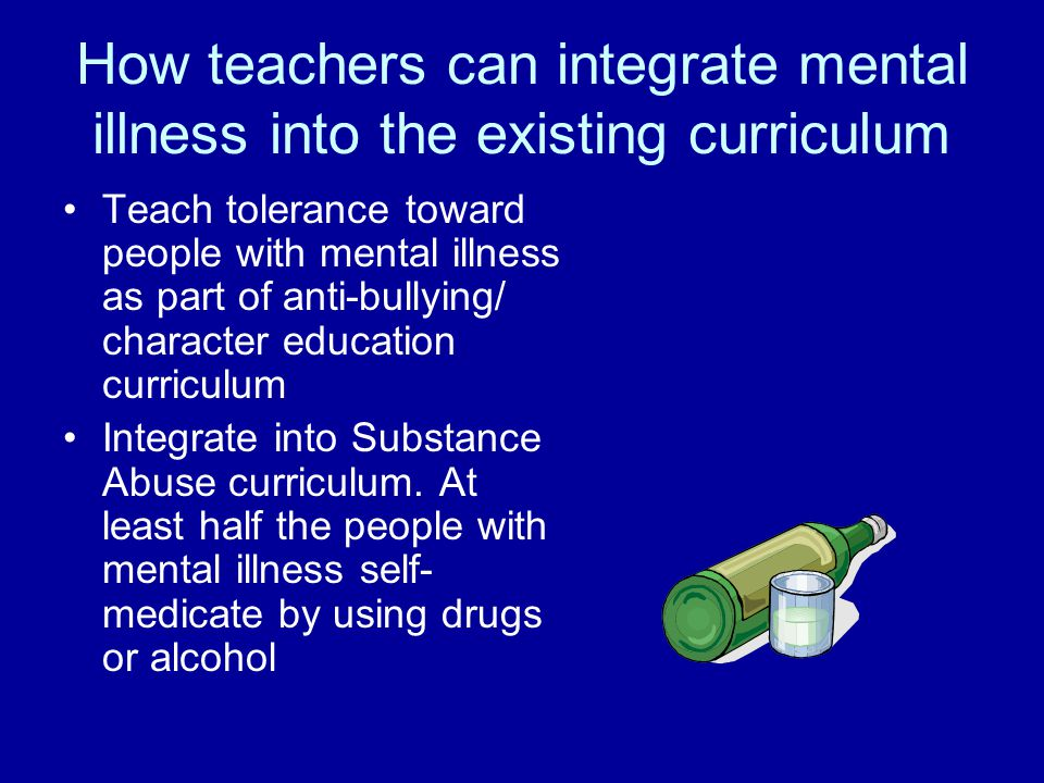 How teachers can integrate mental illness into the existing curriculum Teach tolerance toward people with mental illness as part of anti-bullying/ character education curriculum Integrate into Substance Abuse curriculum.