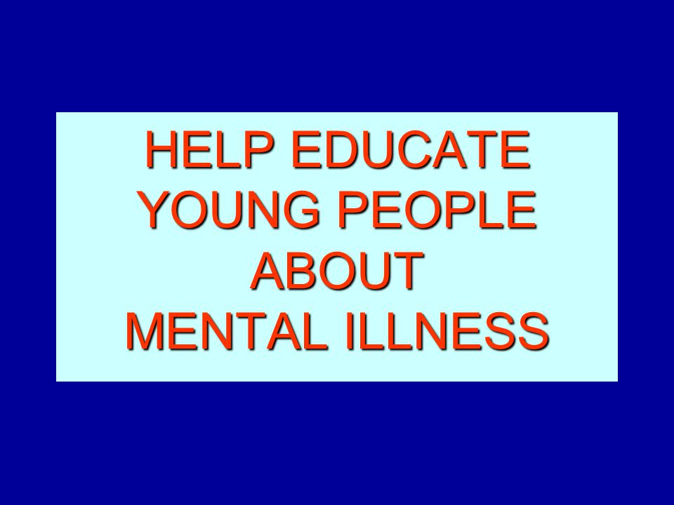 HELP EDUCATE YOUNG PEOPLE ABOUT MENTAL ILLNESS