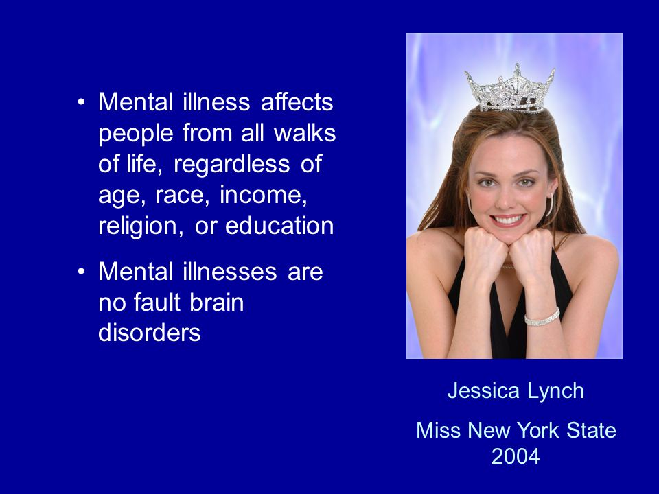 Mental illness affects people from all walks of life, regardless of age, race, income, religion, or education Mental illnesses are no fault brain disorders Jessica Lynch Miss New York State 2004
