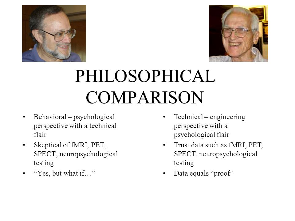 PHILOSOPHICAL COMPARISON Behavioral – psychological perspective with a technical flair Skeptical of fMRI, PET, SPECT, neuropsychological testing Yes, but what if… Technical – engineering perspective with a psychological flair Trust data such as fMRI, PET, SPECT, neuropsychological testing Data equals proof