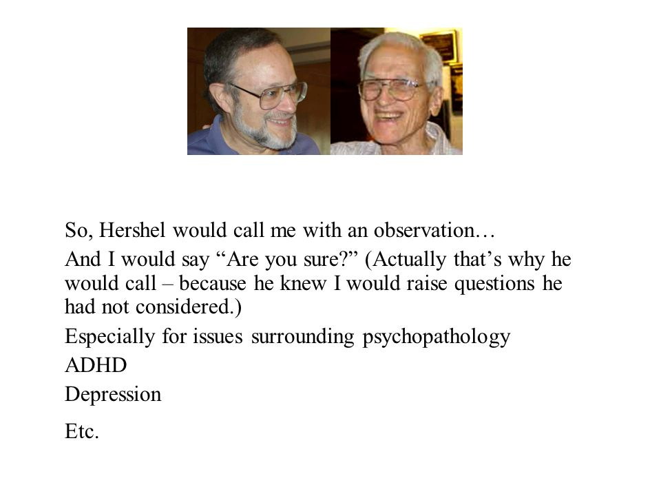 So, Hershel would call me with an observation… And I would say Are you sure (Actually that's why he would call – because he knew I would raise questions he had not considered.) Especially for issues surrounding psychopathology ADHD Depression Etc.
