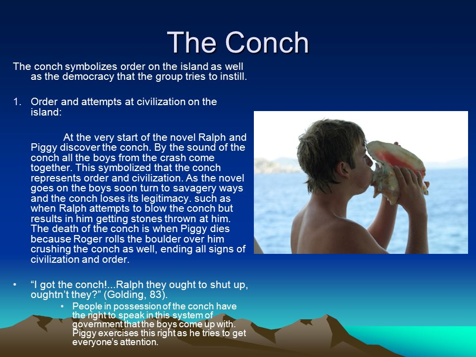 The Conch The conch symbolizes order on the island as well as the democracy that the group tries to instill.