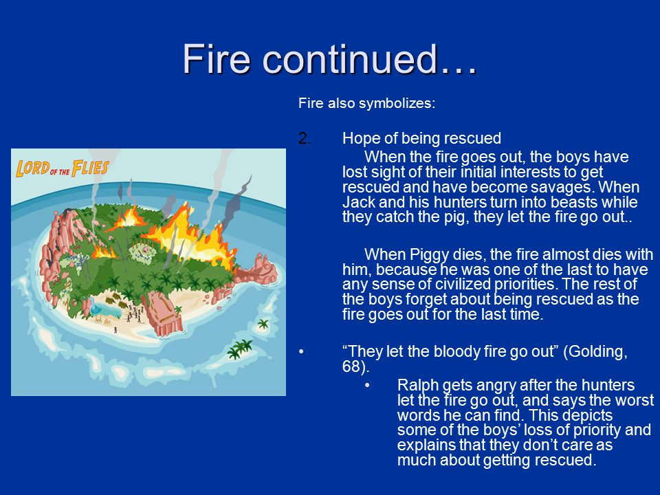 Fire continued… Fire also symbolizes: 2.Hope of being rescued When the fire goes out, the boys have lost sight of their initial interests to get rescued and have become savages.