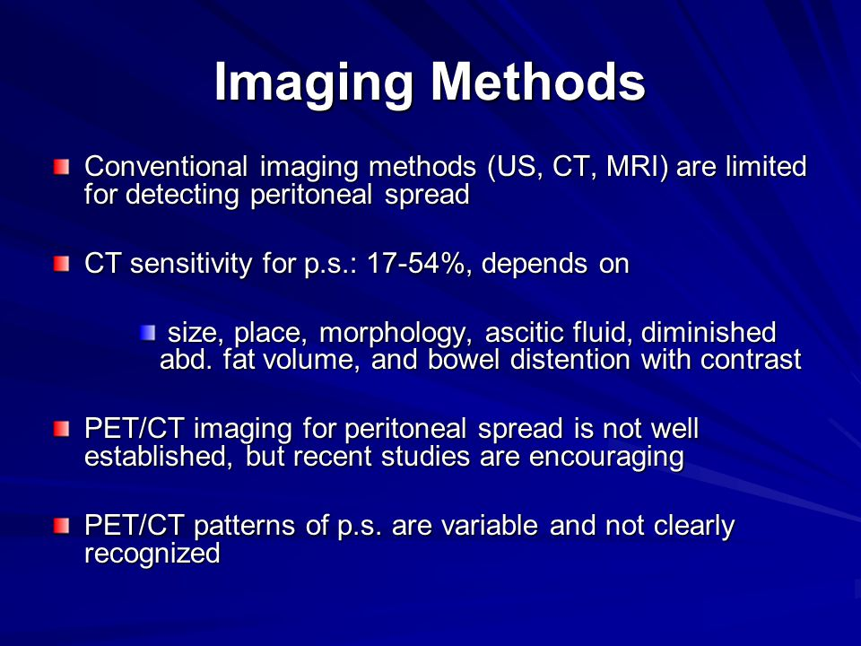 Imaging Methods Conventional imaging methods (US, CT, MRI) are limited for detecting peritoneal spread CT sensitivity for p.s.: 17-54%, depends on size, place, morphology, ascitic fluid, diminished abd.