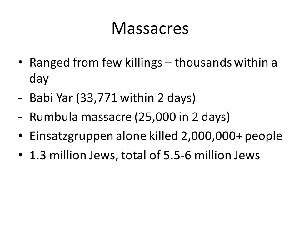 Massacres Ranged from few killings – thousands within a day -Babi Yar (33,771 within 2 days) -Rumbula massacre (25,000 in 2 days) Einsatzgruppen alone killed 2,000,000+ people 1.3 million Jews, total of 5.5-6 million Jews