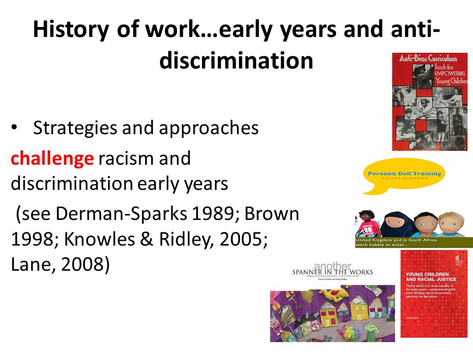 History of work…early years and anti- discrimination Strategies and approaches challenge racism and discrimination early years (see Derman-Sparks 1989; Brown 1998; Knowles & Ridley, 2005; Lane, 2008)
