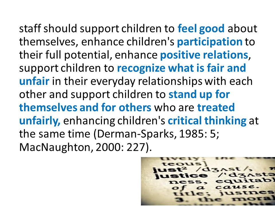 staff should support children to feel good about themselves, enhance children s participation to their full potential, enhance positive relations, support children to recognize what is fair and unfair in their everyday relationships with each other and support children to stand up for themselves and for others who are treated unfairly, enhancing children s critical thinking at the same time (Derman-Sparks, 1985: 5; MacNaughton, 2000: 227).