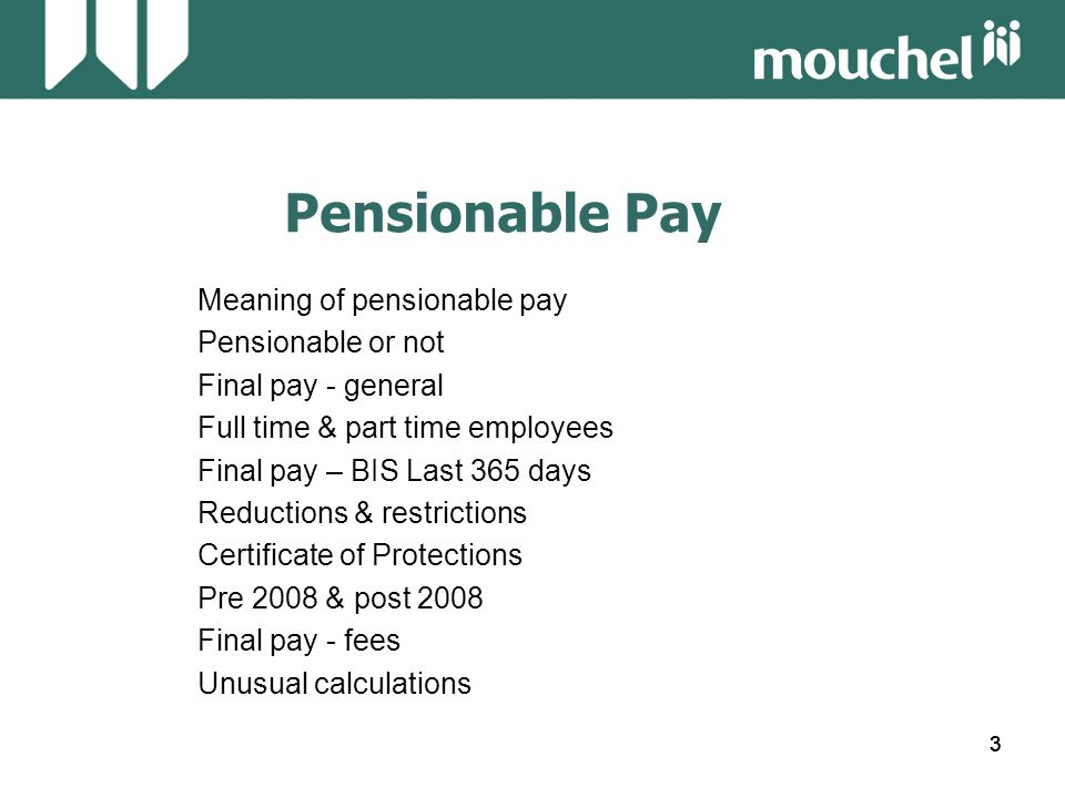 54 Pensionable Pay Workshop 5 Calculate the pensionable pay for the following employee: Leaving Date30.4.2011 Member had unpaid strike periods of 16 & 17 July 2010 and 16 & 17 October 2010 Pay Details: 01.05.2010£15,723.00 01.06.2010£16,194.00 01.09.2010£16,719.00