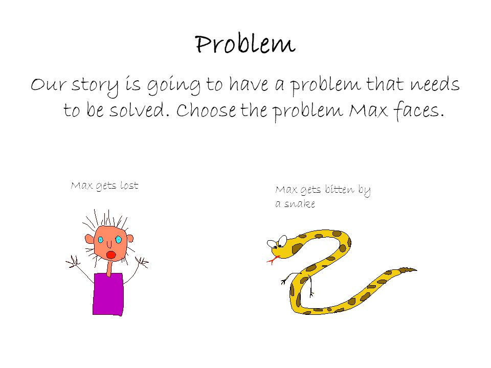 Problem Our story is going to have a problem that needs to be solved.