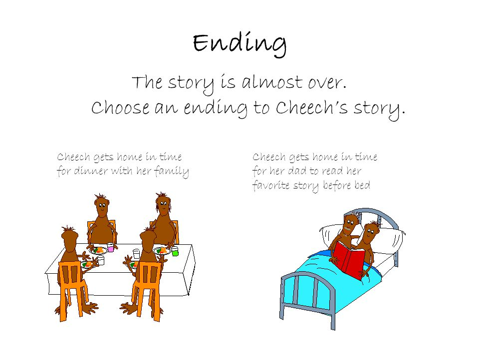 Ending The story is almost over. Choose an ending to Cheech's story.