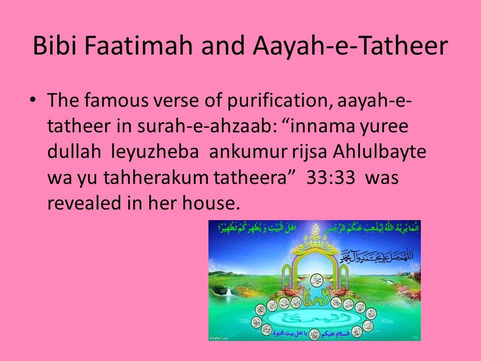 Bibi Faatimah and Aayah-e-Tatheer The famous verse of purification, aayah-e- tatheer in surah-e-ahzaab: innama yuree dullah leyuzheba ankumur rijsa Ahlulbayte wa yu tahherakum tatheera 33:33 was revealed in her house.