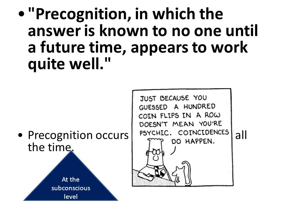 Precognition, in which the answer is known to no one until a future time, appears to work quite well. Dr.