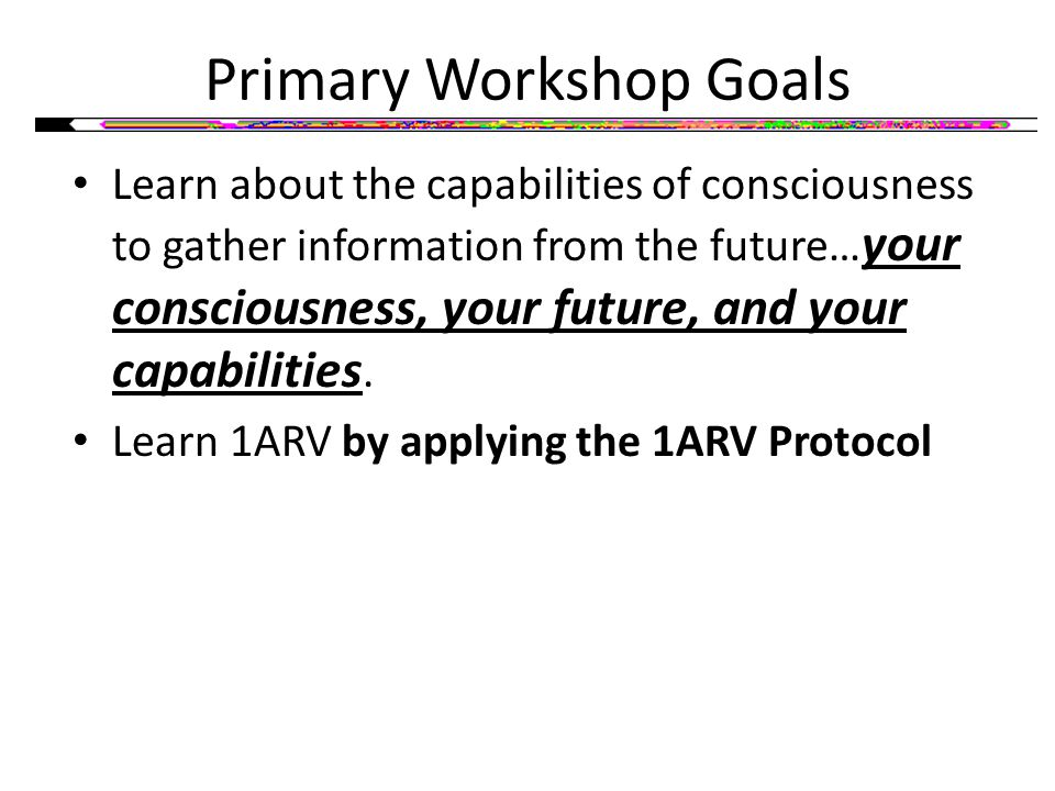 Primary Workshop Goals Learn about the capabilities of consciousness to gather information from the future… your consciousness, your future, and your capabilities.