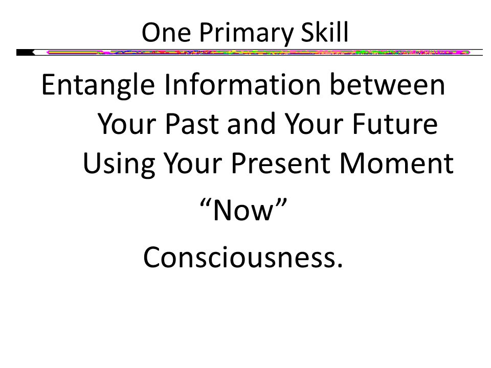 One Primary Skill Entangle Information between Your Past and Your Future Using Your Present Moment Now Consciousness.
