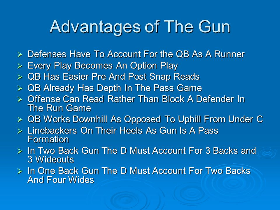 Advantages of The Gun  Defenses Have To Account For the QB As A Runner  Every Play Becomes An Option Play  QB Has Easier Pre And Post Snap Reads  QB Already Has Depth In The Pass Game  Offense Can Read Rather Than Block A Defender In The Run Game  QB Works Downhill As Opposed To Uphill From Under C  Linebackers On Their Heels As Gun Is A Pass Formation  In Two Back Gun The D Must Account For 3 Backs and 3 Wideouts  In One Back Gun The D Must Account For Two Backs And Four Wides