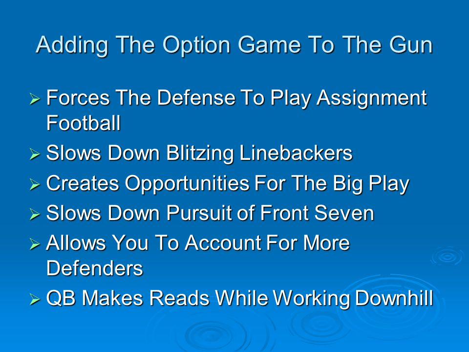 Adding The Option Game To The Gun  Forces The Defense To Play Assignment Football  Slows Down Blitzing Linebackers  Creates Opportunities For The Big Play  Slows Down Pursuit of Front Seven  Allows You To Account For More Defenders  QB Makes Reads While Working Downhill
