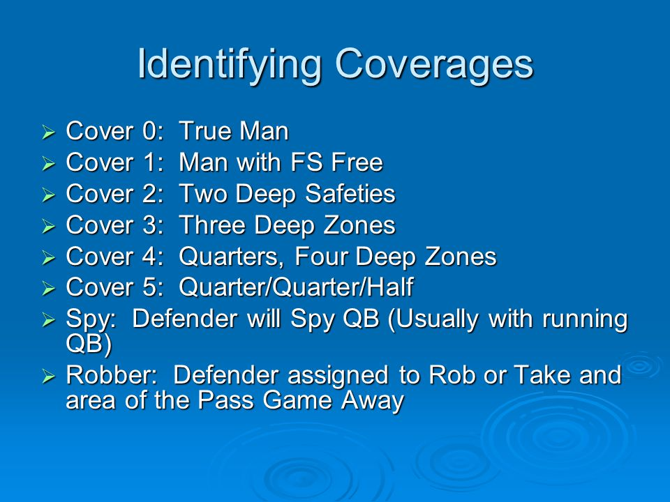 Identifying Coverages  Cover 0: True Man  Cover 1: Man with FS Free  Cover 2: Two Deep Safeties  Cover 3: Three Deep Zones  Cover 4: Quarters, Four Deep Zones  Cover 5: Quarter/Quarter/Half  Spy: Defender will Spy QB (Usually with running QB)  Robber: Defender assigned to Rob or Take and area of the Pass Game Away