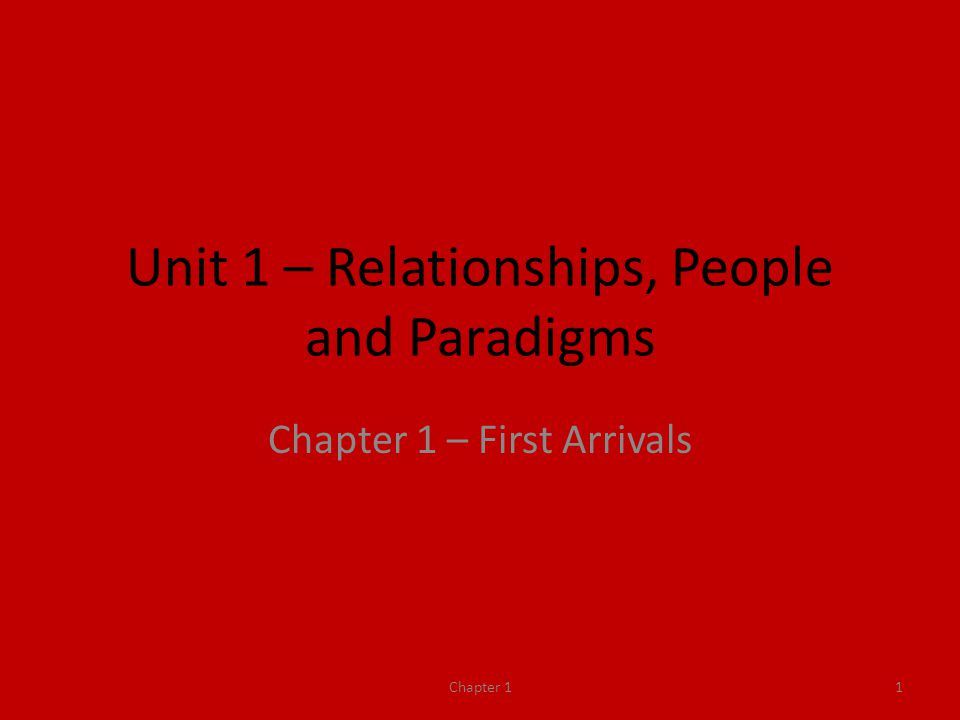 Unit 1 – Relationships, People and Paradigms Chapter 1 – First Arrivals Chapter 11