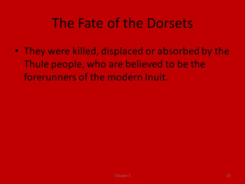 The Fate of the Dorsets They were killed, displaced or absorbed by the Thule people, who are believed to be the forerunners of the modern Inuit.