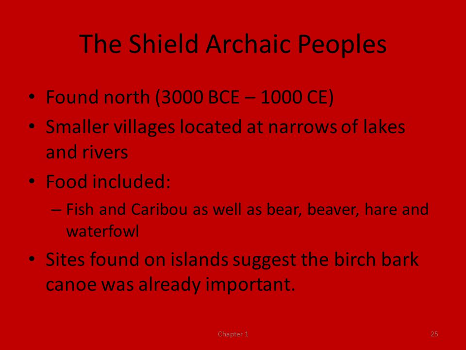 The Shield Archaic Peoples Found north (3000 BCE – 1000 CE) Smaller villages located at narrows of lakes and rivers Food included: – Fish and Caribou as well as bear, beaver, hare and waterfowl Sites found on islands suggest the birch bark canoe was already important.