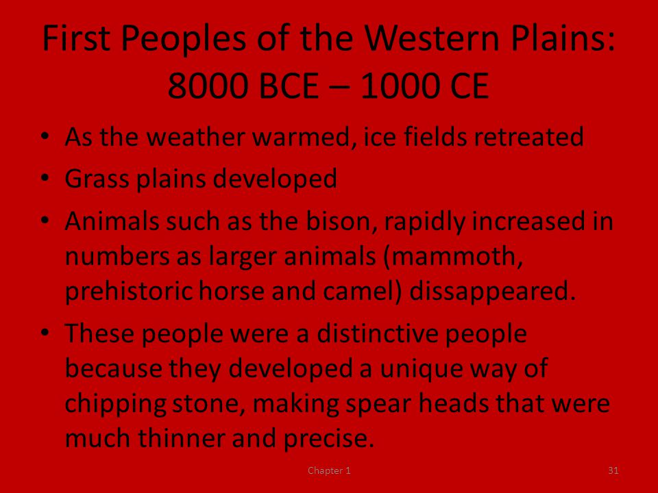 First Peoples of the Western Plains: 8000 BCE – 1000 CE As the weather warmed, ice fields retreated Grass plains developed Animals such as the bison, rapidly increased in numbers as larger animals (mammoth, prehistoric horse and camel) dissappeared.