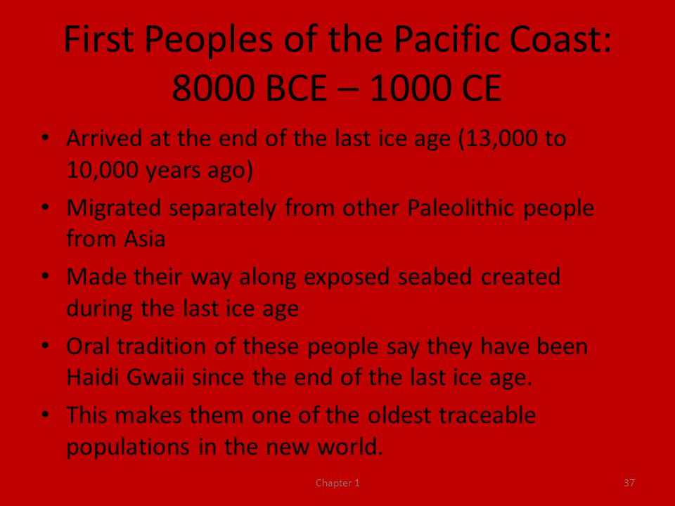 First Peoples of the Pacific Coast: 8000 BCE – 1000 CE Arrived at the end of the last ice age (13,000 to 10,000 years ago) Migrated separately from other Paleolithic people from Asia Made their way along exposed seabed created during the last ice age Oral tradition of these people say they have been Haidi Gwaii since the end of the last ice age.