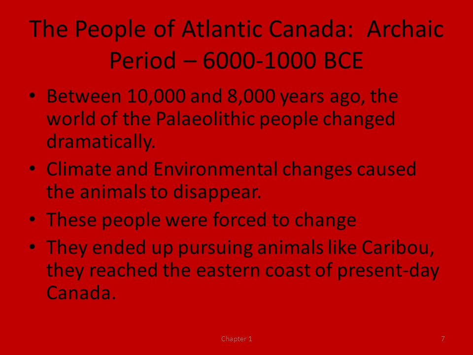 The People of Atlantic Canada: Archaic Period – 6000-1000 BCE Between 10,000 and 8,000 years ago, the world of the Palaeolithic people changed dramatically.