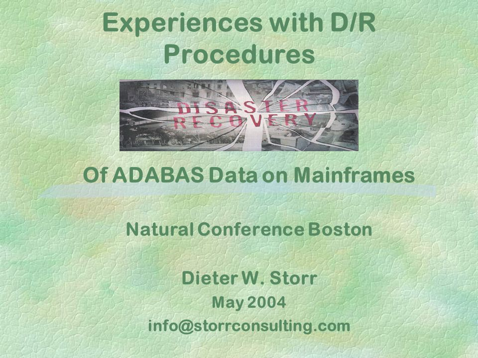 Experiences with D/R Procedures Of ADABAS Data on Mainframes Natural Conference Boston Dieter W. Storr May 2004 info@storrconsulting.com