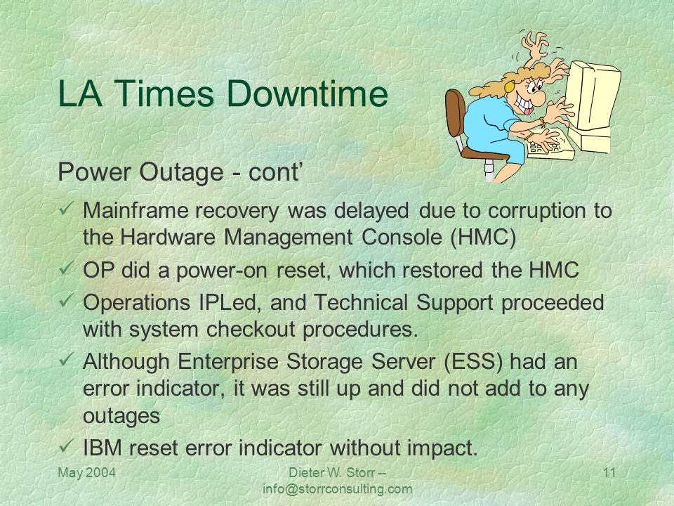 May 2004Dieter W. Storr -- info@storrconsulting.com 11 LA Times Downtime Power Outage - cont' Mainframe recovery was delayed due to corruption to the
