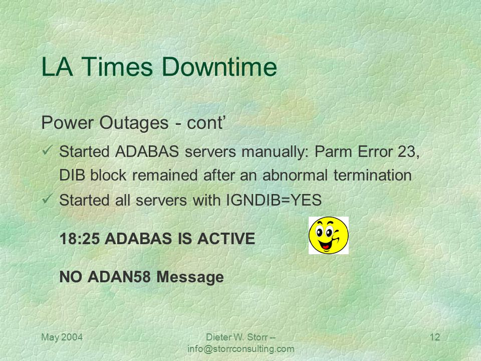 May 2004Dieter W. Storr -- info@storrconsulting.com 12 LA Times Downtime Power Outages - cont' Started ADABAS servers manually: Parm Error 23, DIB blo