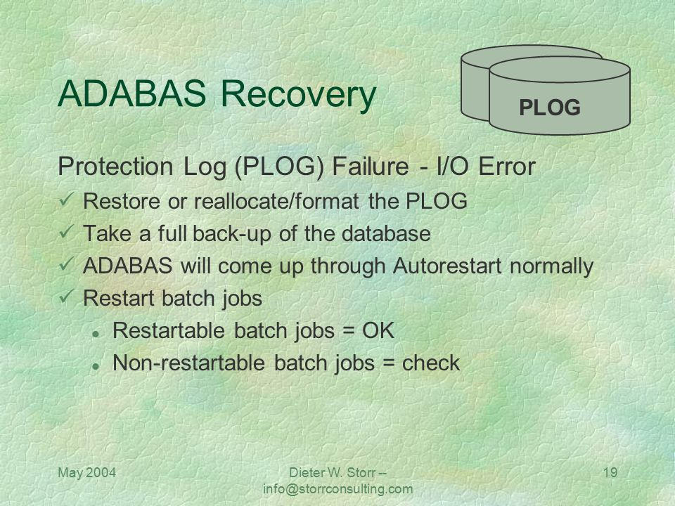 May 2004Dieter W. Storr -- info@storrconsulting.com 19 ADABAS Recovery Protection Log (PLOG) Failure - I/O Error Restore or reallocate/format the PLOG