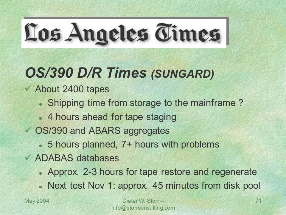 May 2004Dieter W. Storr -- info@storrconsulting.com 71 OS/390 D/R Times (SUNGARD) About 2400 tapes l Shipping time from storage to the mainframe ? l 4