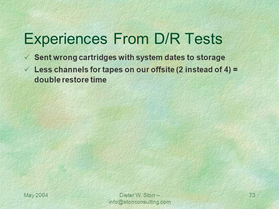 May 2004Dieter W. Storr -- info@storrconsulting.com 73 Experiences From D/R Tests Sent wrong cartridges with system dates to storage Less channels for