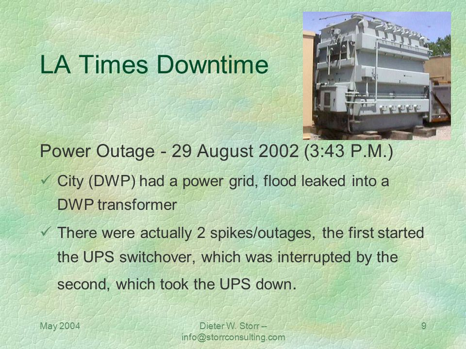 May 2004Dieter W. Storr -- info@storrconsulting.com 9 LA Times Downtime Power Outage - 29 August 2002 (3:43 P.M.) City (DWP) had a power grid, flood l