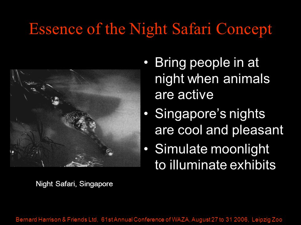 Bernard Harrison & Friends Ltd, 61st Annual Conference of WAZA, August 27 to 31 2006, Leipzig Zoo Essence of the Night Safari Concept Bring people in at night when animals are active Singapore's nights are cool and pleasant Simulate moonlight to illuminate exhibits Night Safari, Singapore