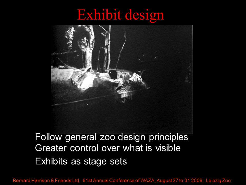 Bernard Harrison & Friends Ltd, 61st Annual Conference of WAZA, August 27 to 31 2006, Leipzig Zoo Exhibit design Follow general zoo design principles Greater control over what is visible Exhibits as stage sets