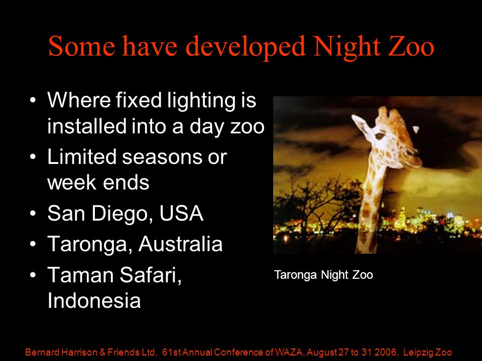 Bernard Harrison & Friends Ltd, 61st Annual Conference of WAZA, August 27 to 31 2006, Leipzig Zoo Some have developed Night Zoo Where fixed lighting is installed into a day zoo Limited seasons or week ends San Diego, USA Taronga, Australia Taman Safari, Indonesia Taronga Night Zoo