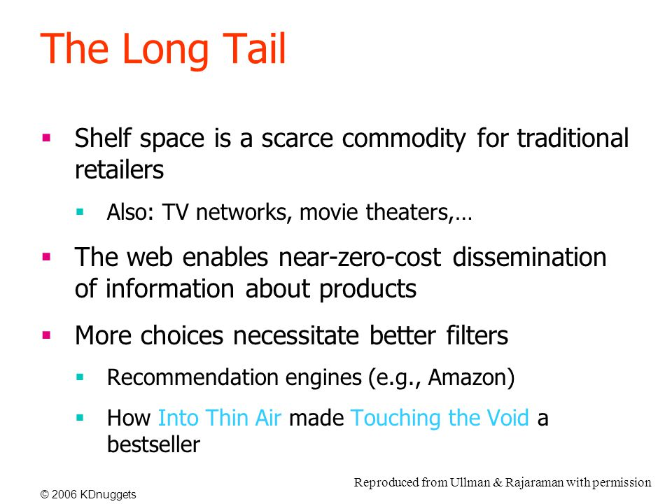 © 2006 KDnuggets The Long Tail  Shelf space is a scarce commodity for traditional retailers  Also: TV networks, movie theaters,…  The web enables near-zero-cost dissemination of information about products  More choices necessitate better filters  Recommendation engines (e.g., Amazon)  How Into Thin Air made Touching the Void a bestseller Reproduced from Ullman & Rajaraman with permission