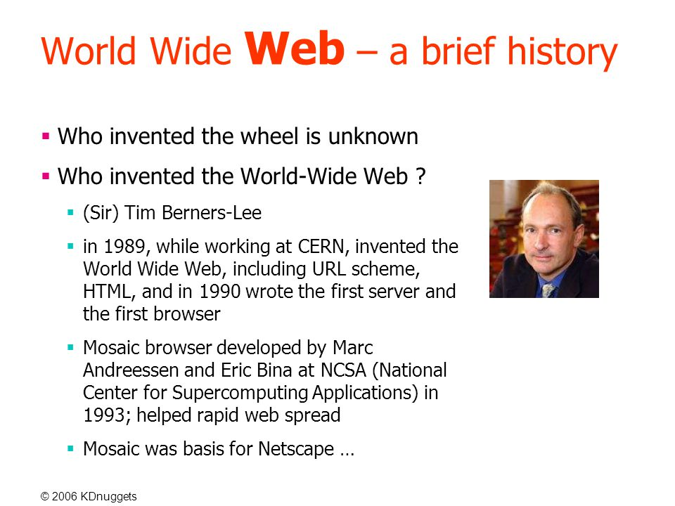 © 2006 KDnuggets World Wide Web – a brief history  Who invented the wheel is unknown  Who invented the World-Wide Web .