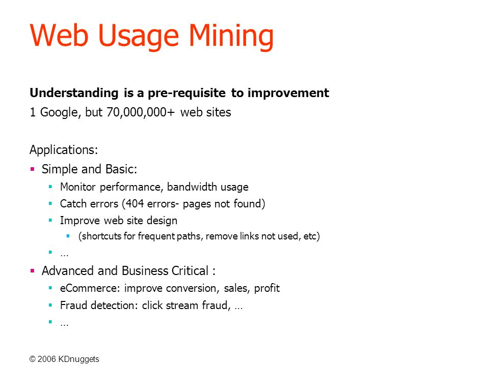 © 2006 KDnuggets Web Usage Mining Understanding is a pre-requisite to improvement 1 Google, but 70,000,000+ web sites Applications:  Simple and Basic:  Monitor performance, bandwidth usage  Catch errors (404 errors- pages not found)  Improve web site design  (shortcuts for frequent paths, remove links not used, etc)  …  Advanced and Business Critical :  eCommerce: improve conversion, sales, profit  Fraud detection: click stream fraud, …  …