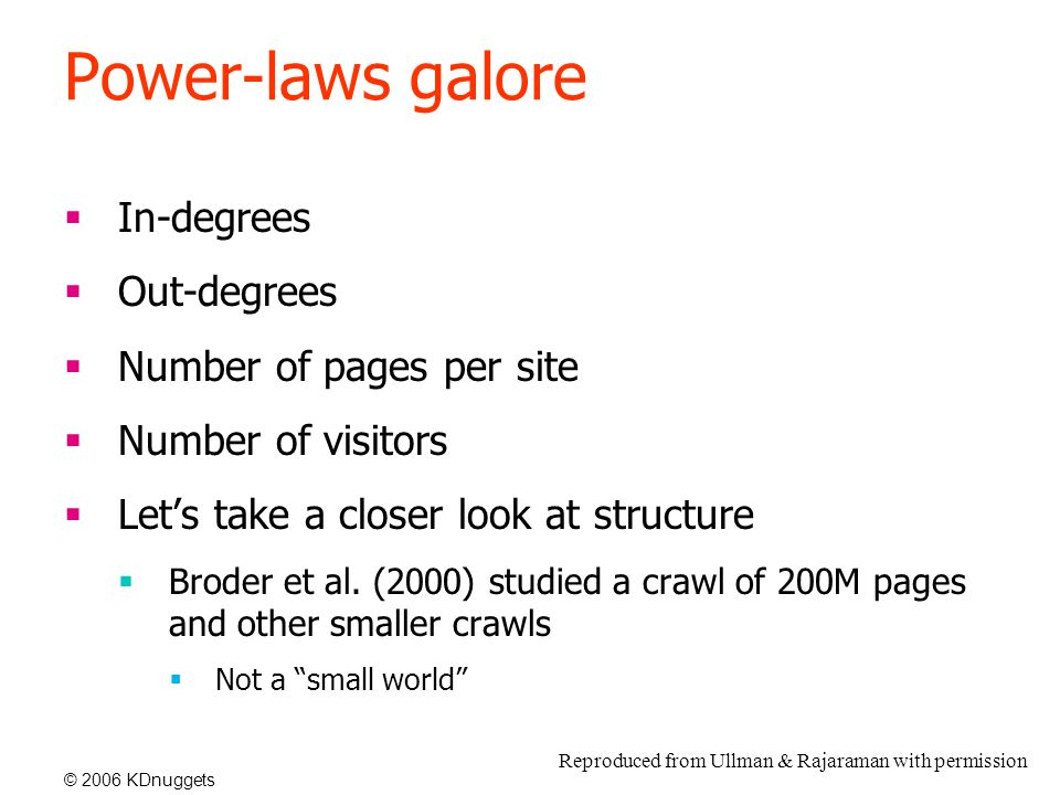 © 2006 KDnuggets Power-laws galore  In-degrees  Out-degrees  Number of pages per site  Number of visitors  Let's take a closer look at structure  Broder et al.
