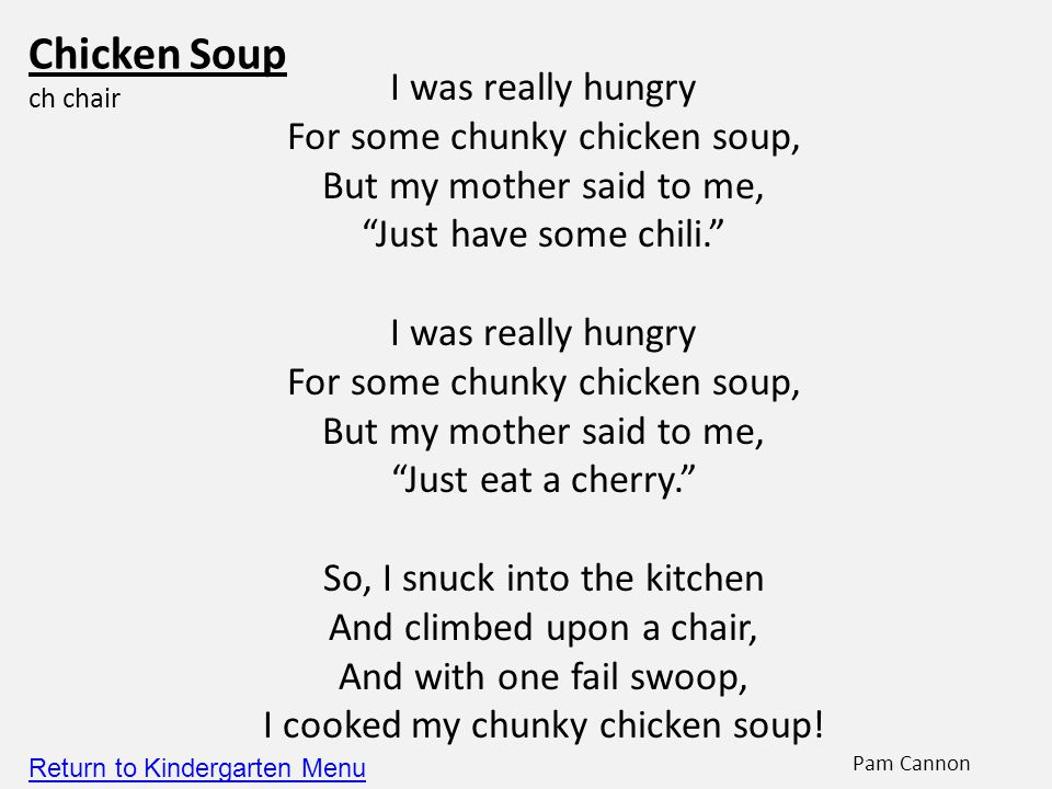 Chicken Soup ch chair I was really hungry For some chunky chicken soup, But my mother said to me, Just have some chili. I was really hungry For some chunky chicken soup, But my mother said to me, Just eat a cherry. So, I snuck into the kitchen And climbed upon a chair, And with one fail swoop, I cooked my chunky chicken soup.