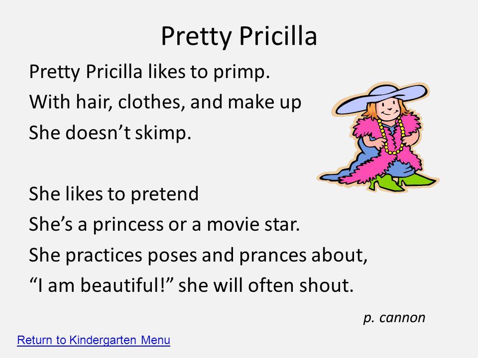 Pretty Pricilla Pretty Pricilla likes to primp. With hair, clothes, and make up She doesn't skimp.