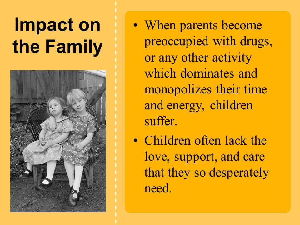 Impact on the Family When parents become preoccupied with drugs, or any other activity which dominates and monopolizes their time and energy, children suffer.