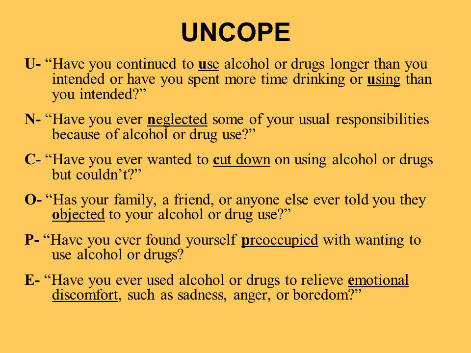 UNCOPE U- Have you continued to use alcohol or drugs longer than you intended or have you spent more time drinking or using than you intended? N- Have you ever neglected some of your usual responsibilities because of alcohol or drug use? C- Have you ever wanted to cut down on using alcohol or drugs but couldn't? O- Has your family, a friend, or anyone else ever told you they objected to your alcohol or drug use? P- Have you ever found yourself preoccupied with wanting to use alcohol or drugs.