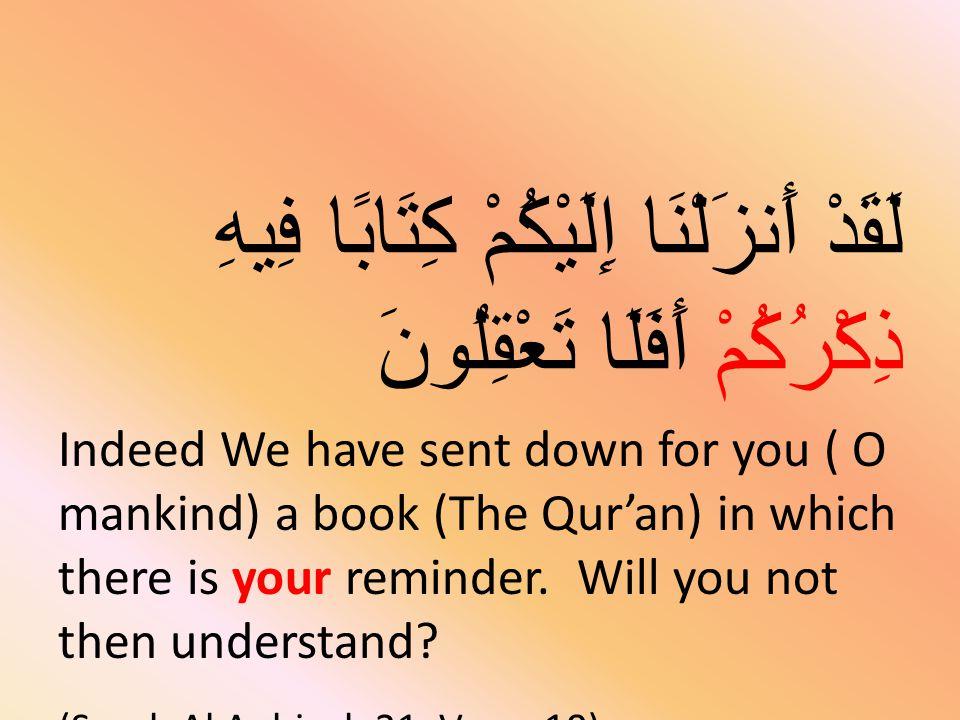 لَقَدْ أَنزَلْنَا إِلَيْكُمْ كِتَابًا فِيهِ ذِكْرُكُمْ أَفَلَا تَعْقِلُونَ Indeed We have sent down for you ( O mankind) a book (The Qur'an) in which there is your reminder.